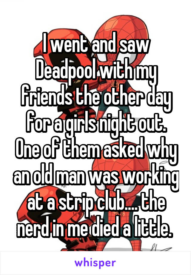 I went and saw Deadpool with my friends the other day for a girls night out. One of them asked why an old man was working at a strip club.... the nerd in me died a little.
