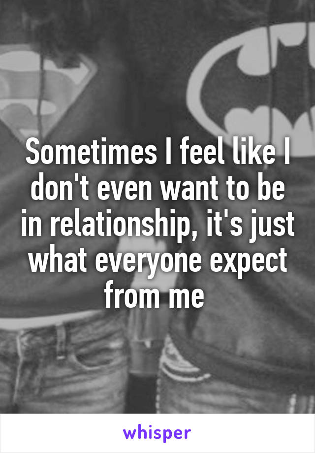 Sometimes I feel like I don't even want to be in relationship, it's just what everyone expect from me
