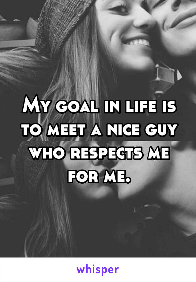 My goal in life is to meet a nice guy who respects me for me.