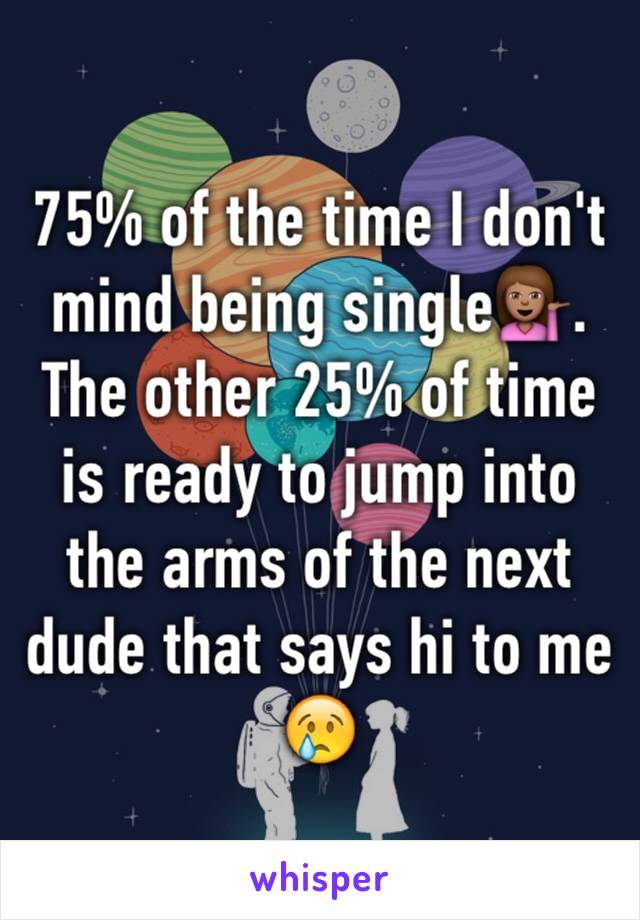 75% of the time I don't mind being single💁🏽. The other 25% of time is ready to jump into the arms of the next dude that says hi to me 😢