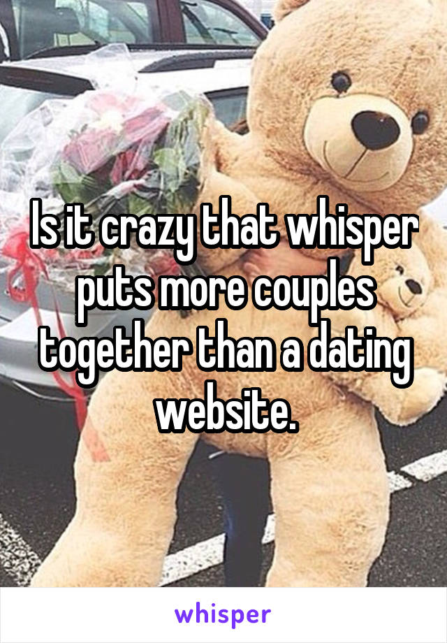 Is it crazy that whisper puts more couples together than a dating website.