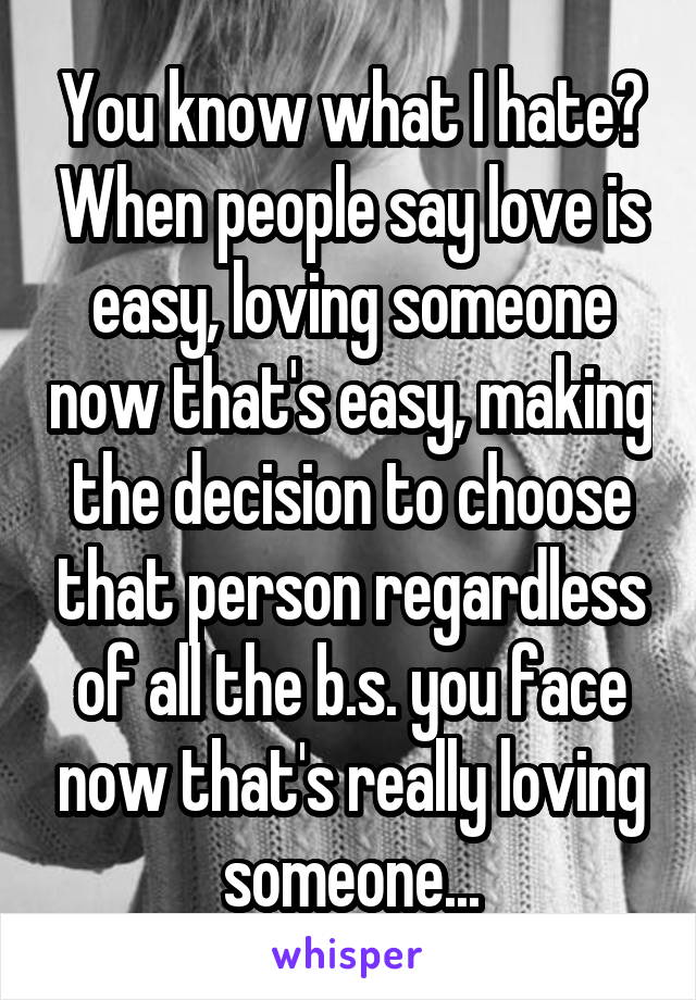 You know what I hate? When people say love is easy, loving someone now that's easy, making the decision to choose that person regardless of all the b.s. you face now that's really loving someone...