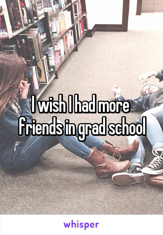 I wish I had more  friends in grad school