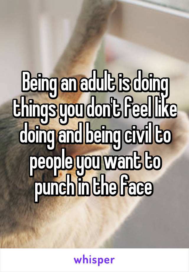 Being an adult is doing things you don't feel like doing and being civil to people you want to punch in the face