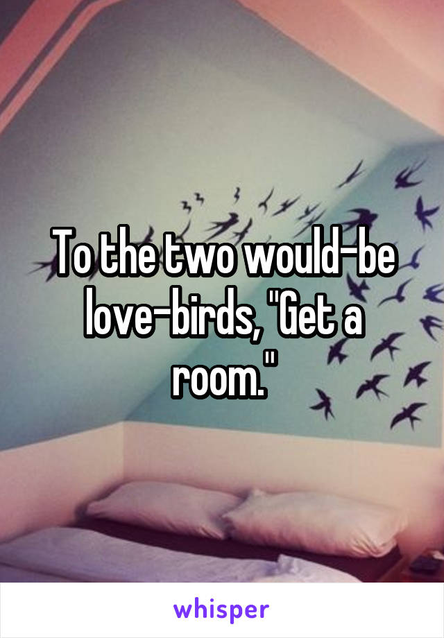 "To the two would-be love-birds, ""Get a room."""