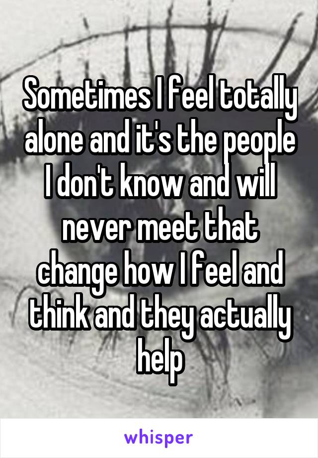 Sometimes I feel totally alone and it's the people I don't know and will never meet that change how I feel and think and they actually help