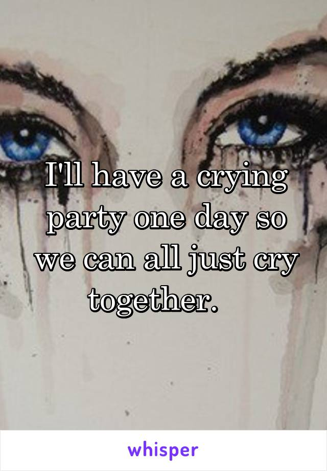 I'll have a crying party one day so we can all just cry together.
