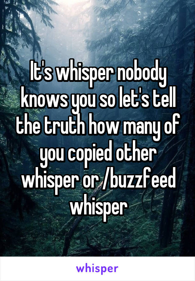 It's whisper nobody knows you so let's tell the truth how many of you copied other whisper or /buzzfeed whisper
