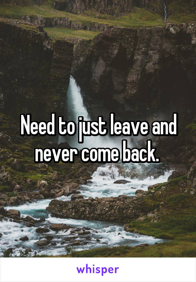 Need to just leave and never come back.
