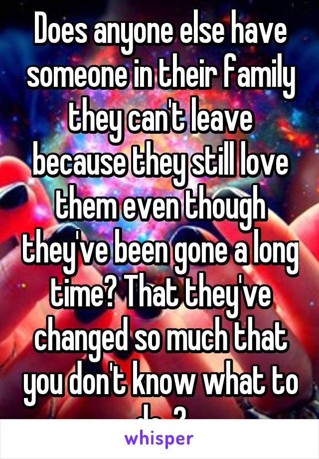 Does anyone else have someone in their family they can't leave because they still love them even though they've been gone a long time? That they've changed so much that you don't know what to do..?