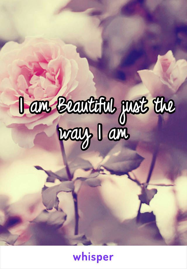 I am Beautiful just the way I am