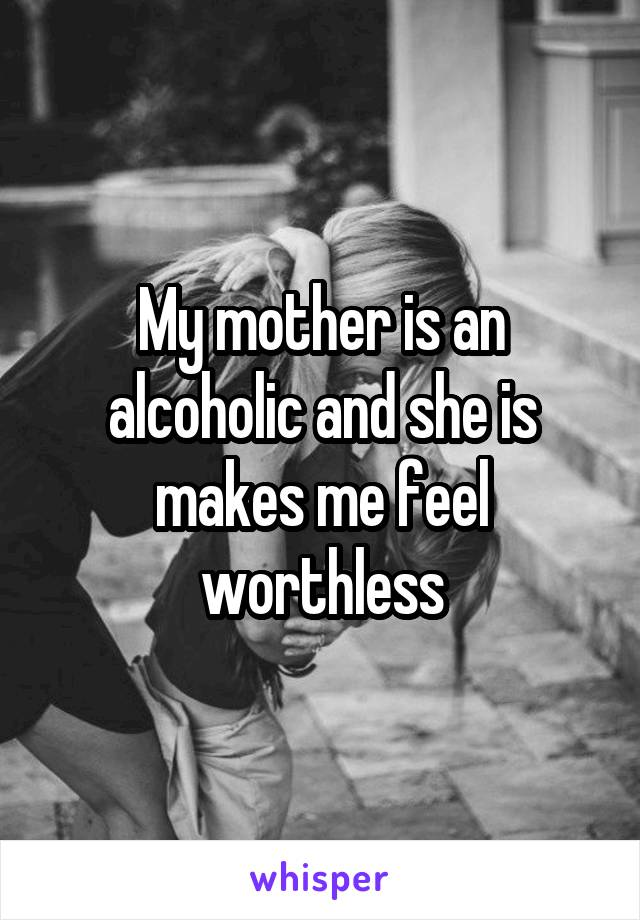 My mother is an alcoholic and she is makes me feel worthless
