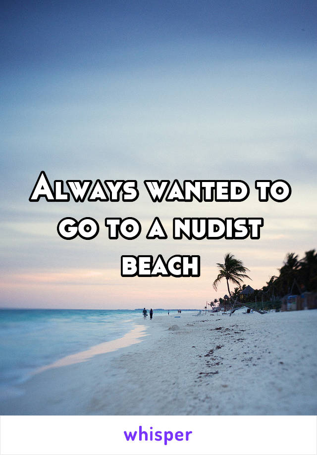 Always wanted to go to a nudist beach