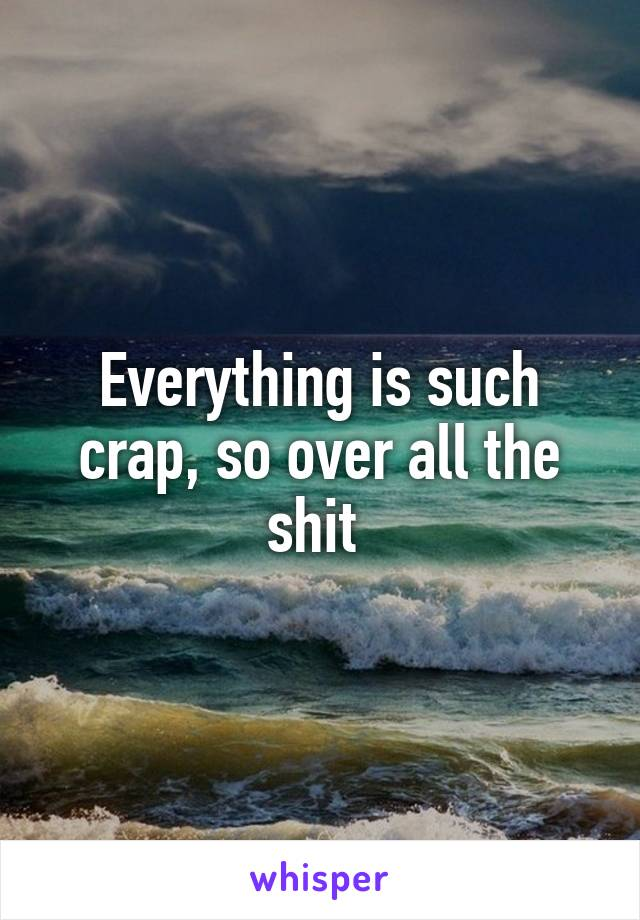 Everything is such crap, so over all the shit