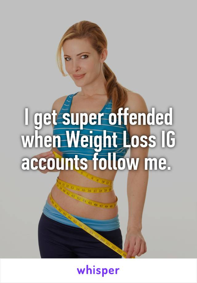 I get super offended when Weight Loss IG accounts follow me.