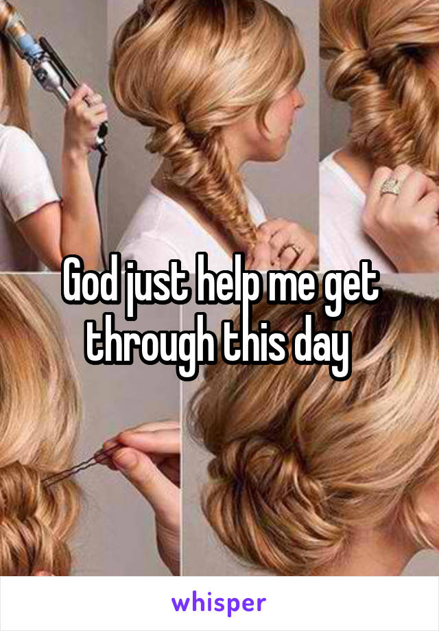God just help me get through this day
