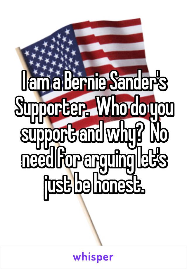 I am a Bernie Sander's Supporter.  Who do you support and why?  No need for arguing let's just be honest.