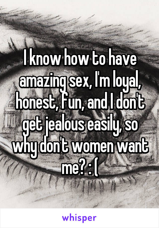 I know how to have amazing sex, I'm loyal, honest, fun, and I don't get jealous easily, so why don't women want me? : (