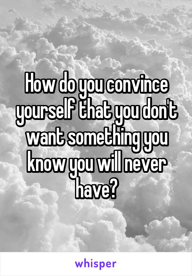 How do you convince yourself that you don't want something you know you will never have?