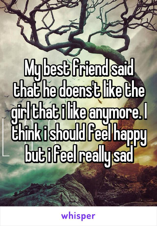My best friend said that he doens't like the girl that i like anymore. I think i should feel happy but i feel really sad