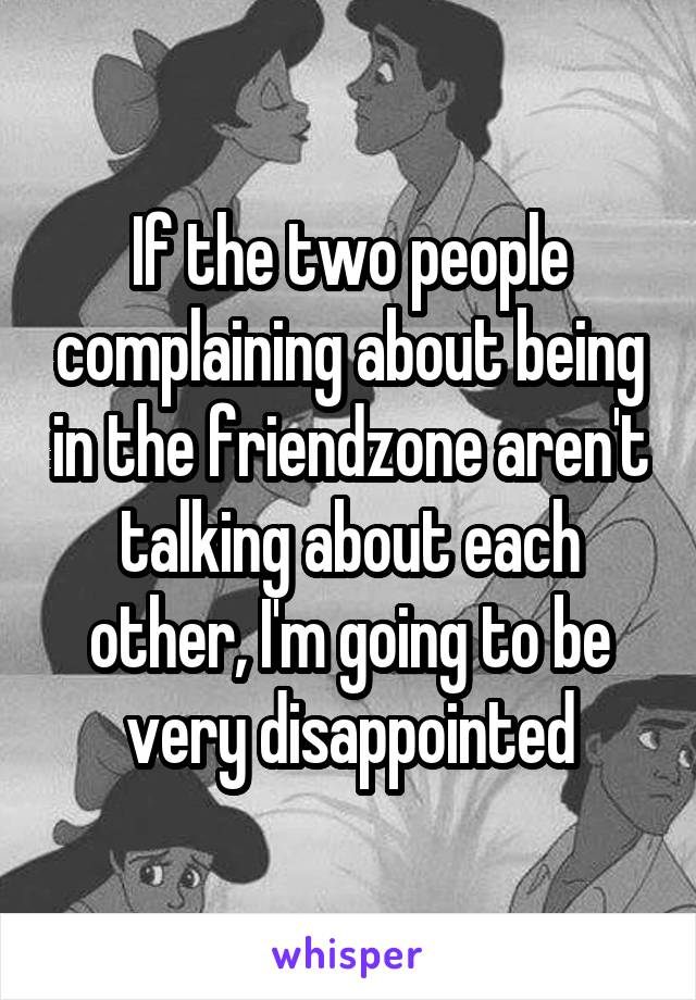 If the two people complaining about being in the friendzone aren't talking about each other, I'm going to be very disappointed