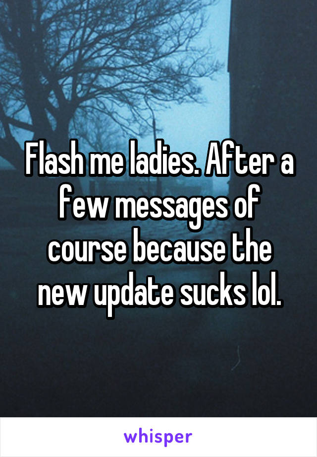 Flash me ladies. After a few messages of course because the new update sucks lol.
