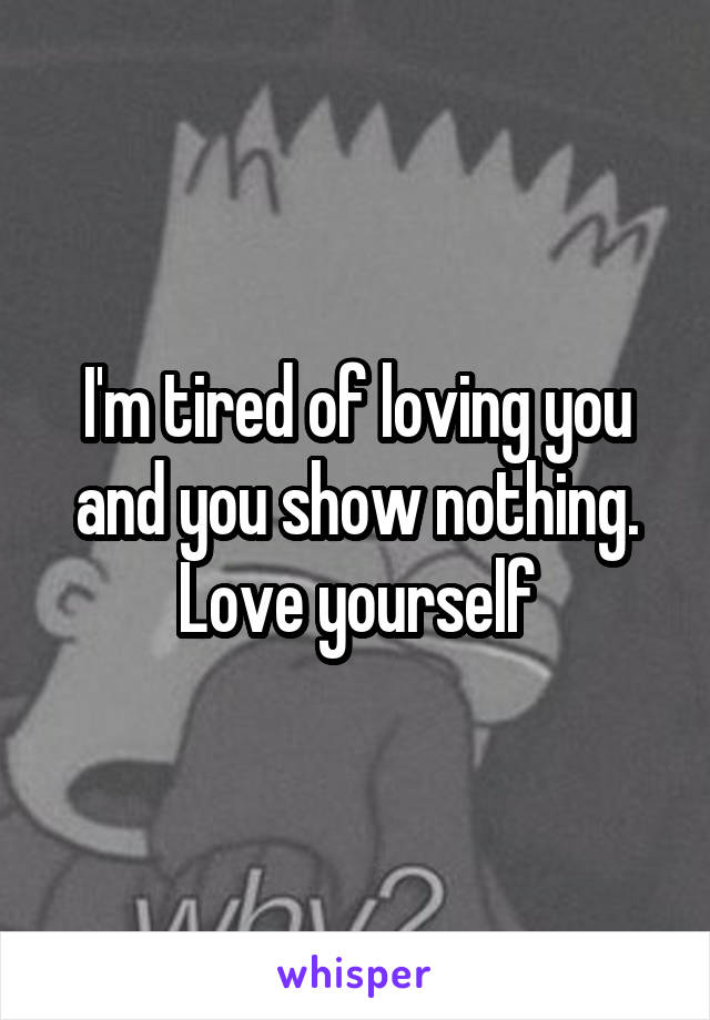 I'm tired of loving you and you show nothing. Love yourself