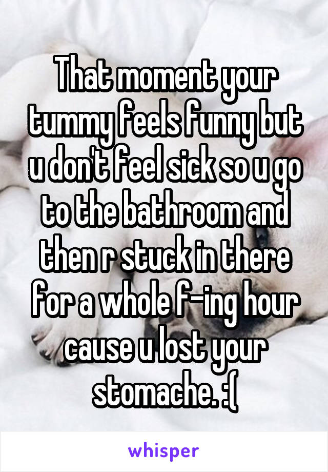 That moment your tummy feels funny but u don't feel sick so u go to the bathroom and then r stuck in there for a whole f-ing hour cause u lost your stomache. :(