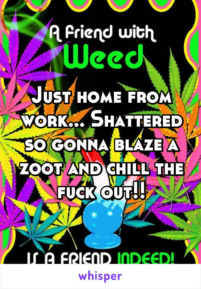 Just home from work... Shattered so gonna blaze a zoot and chill the fuck out!!