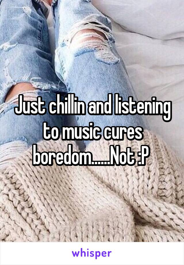 Just chillin and listening to music cures boredom......Not :P