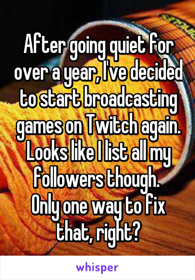 After going quiet for over a year, I've decided to start broadcasting games on Twitch again. Looks like I list all my followers though.  Only one way to fix that, right?