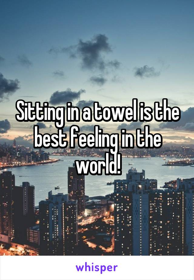 Sitting in a towel is the best feeling in the world!