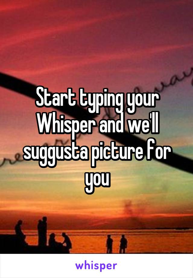 Start typing your Whisper and we'll suggusta picture for you