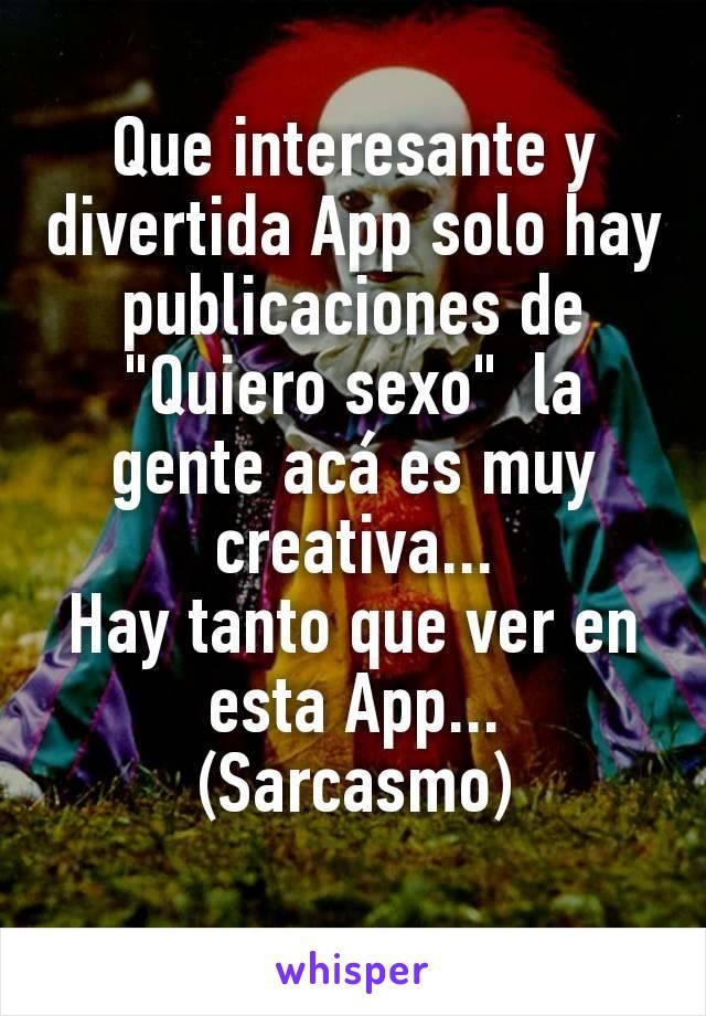 """Que interesante y divertida App solo hay publicaciones de """"Quiero sexo""""  la gente acá es muy creativa... Hay tanto que ver en esta App... (Sarcasmo)"""