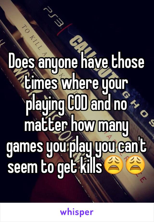 Does anyone have those times where your playing COD and no matter how many games you play you can't seem to get kills😩😩