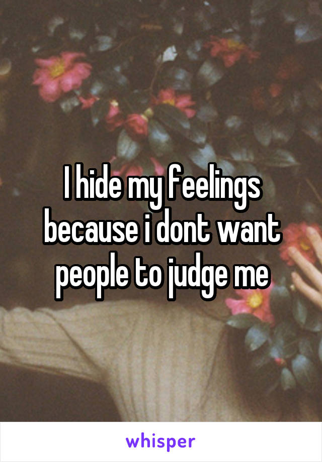 I hide my feelings because i dont want people to judge me