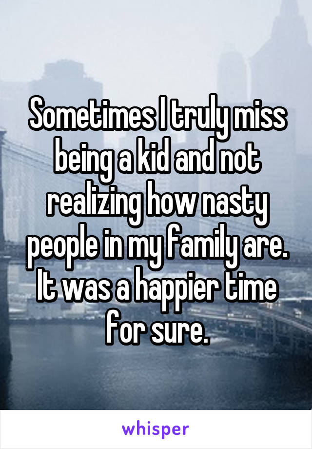 Sometimes I truly miss being a kid and not realizing how nasty people in my family are. It was a happier time for sure.