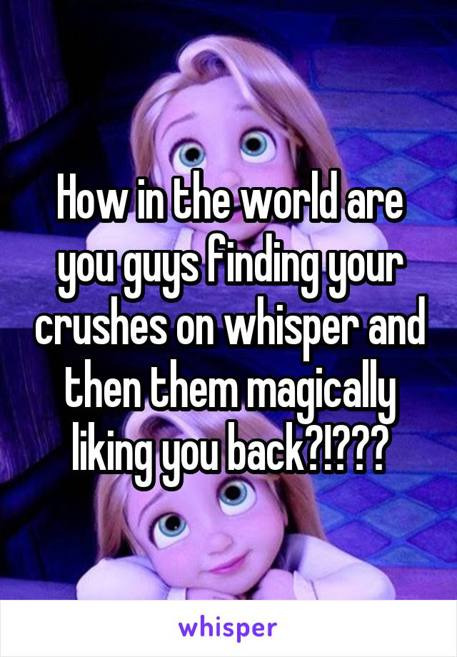 How in the world are you guys finding your crushes on whisper and then them magically liking you back?!?😭😭