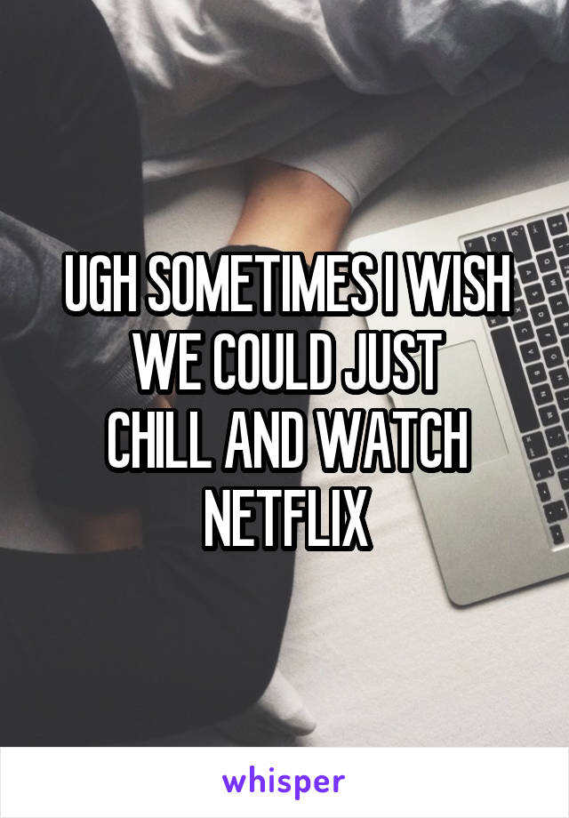 UGH SOMETIMES I WISH WE COULD JUST CHILL AND WATCH NETFLIX