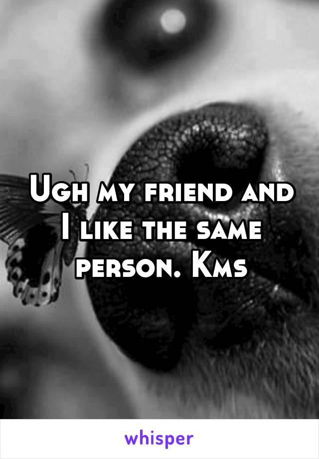 Ugh my friend and I like the same person. Kms