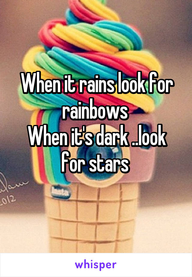 When it rains look for rainbows  When it's dark ..look for stars