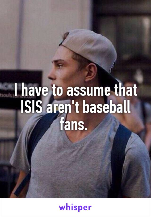 I have to assume that ISIS aren't baseball fans.