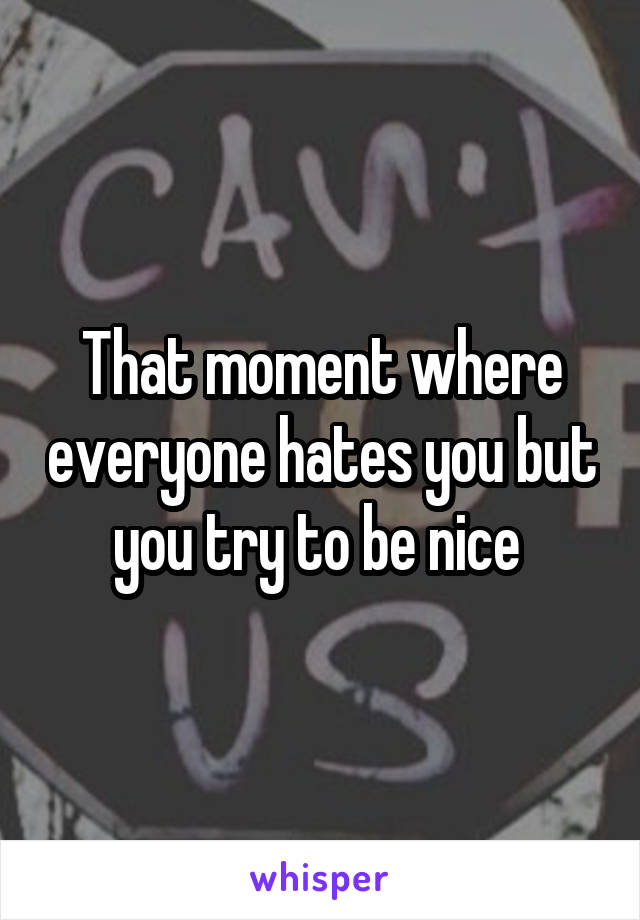 That moment where everyone hates you but you try to be nice