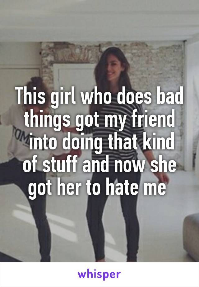 This girl who does bad things got my friend  into doing that kind of stuff and now she got her to hate me