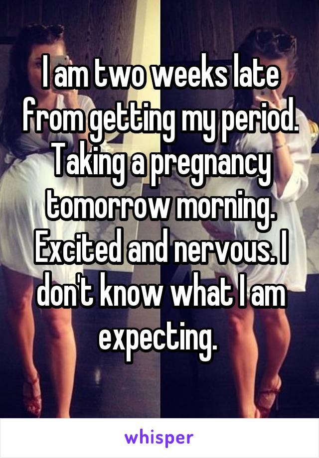 I am two weeks late from getting my period. Taking a pregnancy tomorrow morning. Excited and nervous. I don't know what I am expecting.
