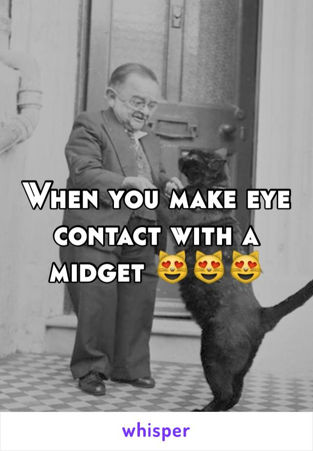 When you make eye contact with a midget 😻😻😻