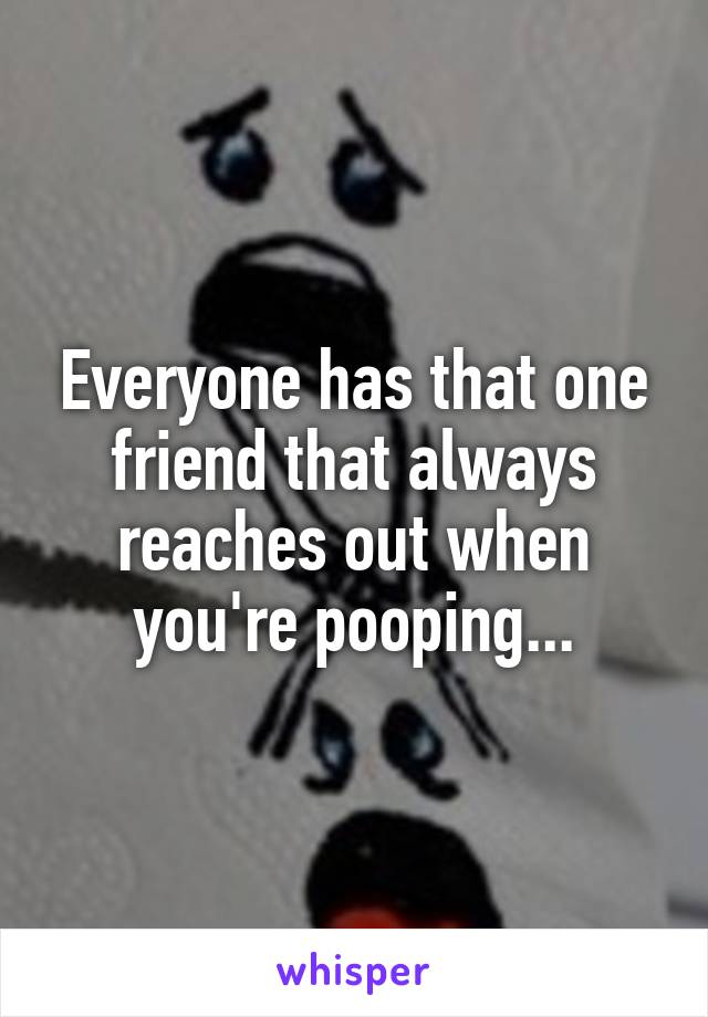 Everyone has that one friend that always reaches out when you're pooping...