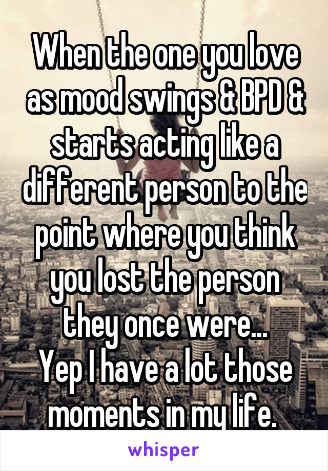 When the one you love as mood swings & BPD & starts acting like a different person to the point where you think you lost the person they once were... Yep I have a lot those moments in my life.