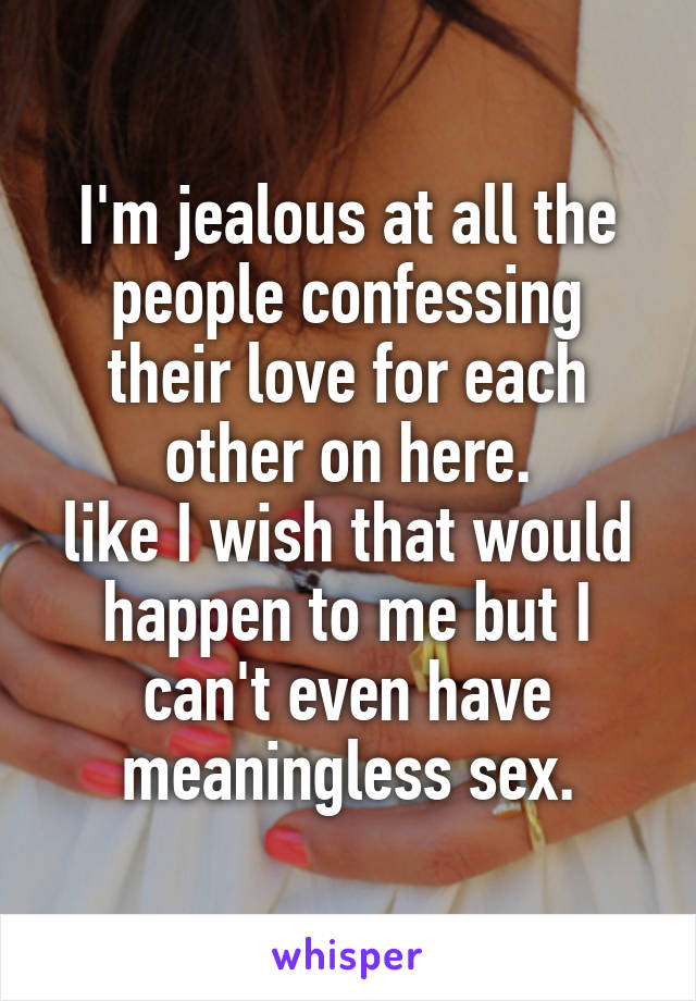I'm jealous at all the people confessing their love for each other on here. like I wish that would happen to me but I can't even have meaningless sex.