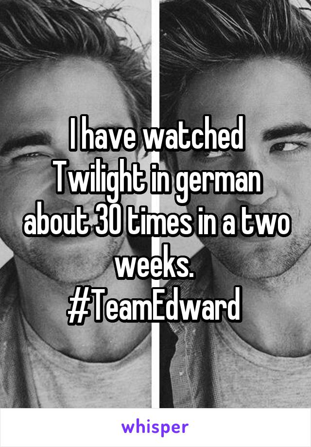 I have watched Twilight in german about 30 times in a two weeks.  #TeamEdward